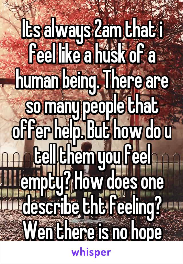Its always 2am that i feel like a husk of a human being. There are so many people that offer help. But how do u tell them you feel empty? How does one describe tht feeling? Wen there is no hope