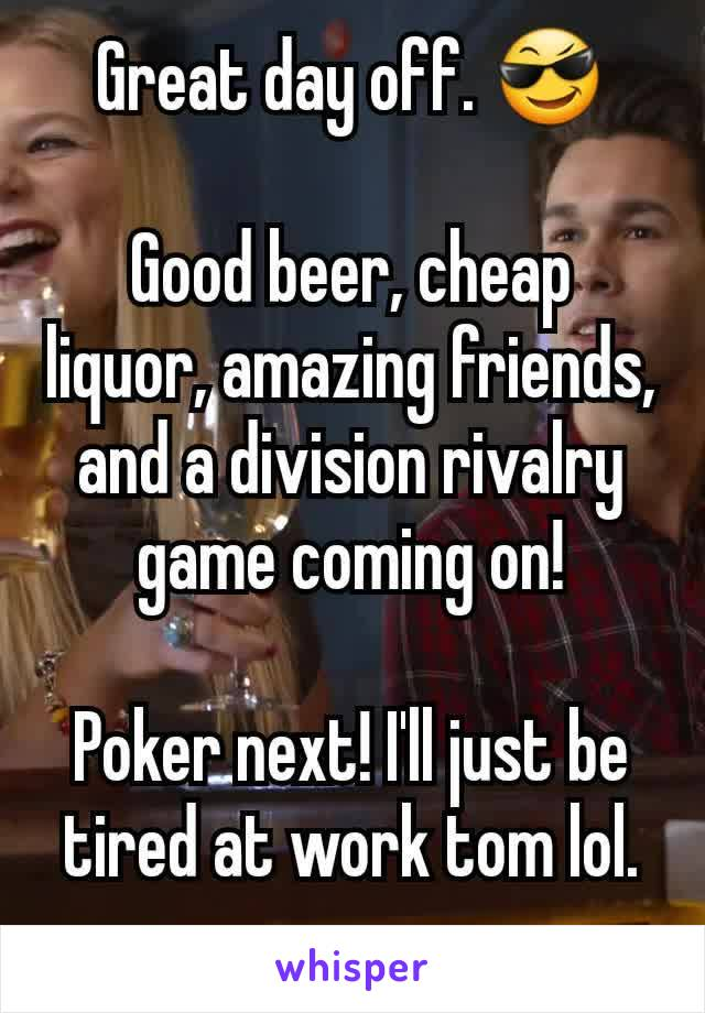 Great day off. 😎  Good beer, cheap liquor, amazing friends, and a division rivalry game coming on!  Poker next! I'll just be tired at work tom lol.