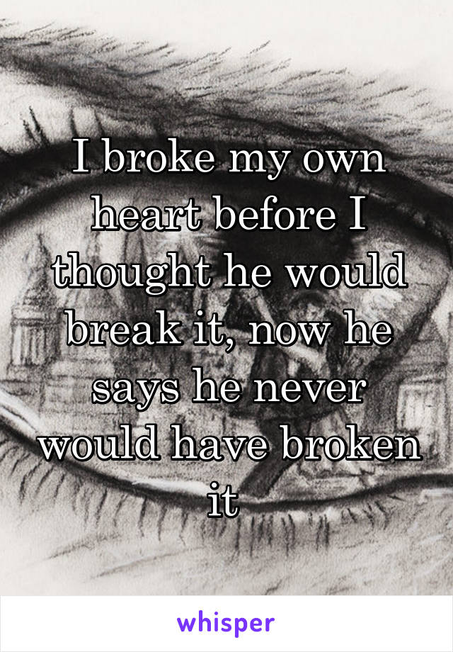 I broke my own heart before I thought he would break it, now he says he never would have broken it