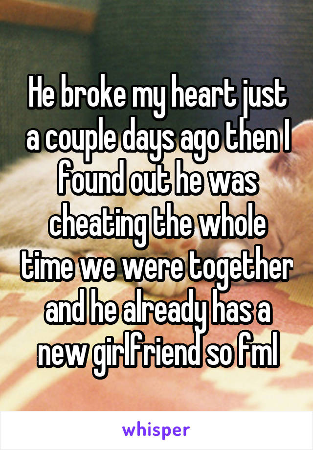 He broke my heart just a couple days ago then I found out he was cheating the whole time we were together and he already has a new girlfriend so fml