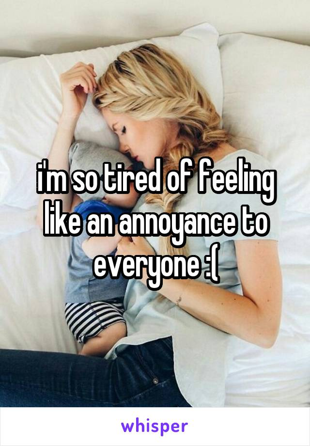 i'm so tired of feeling like an annoyance to everyone :(