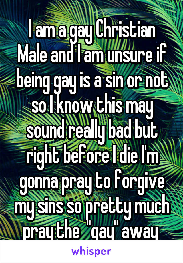 """I am a gay Christian Male and I am unsure if being gay is a sin or not so I know this may sound really bad but right before I die I'm gonna pray to forgive my sins so pretty much pray the  """"gay"""" away"""