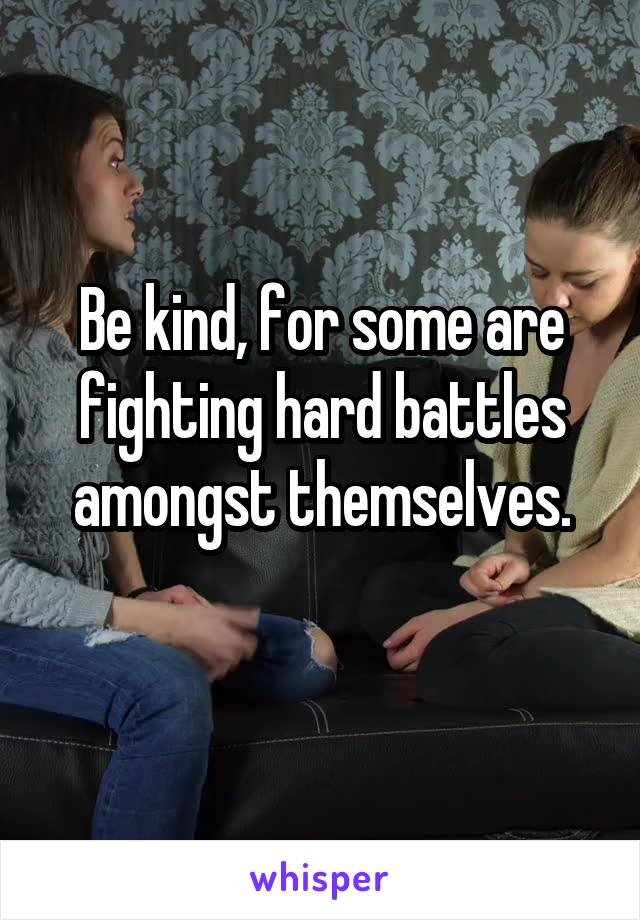 Be kind, for some are fighting hard battles amongst themselves.