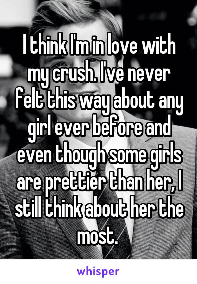 I think I'm in love with my crush. I've never felt this way about any girl ever before and even though some girls are prettier than her, I still think about her the most.