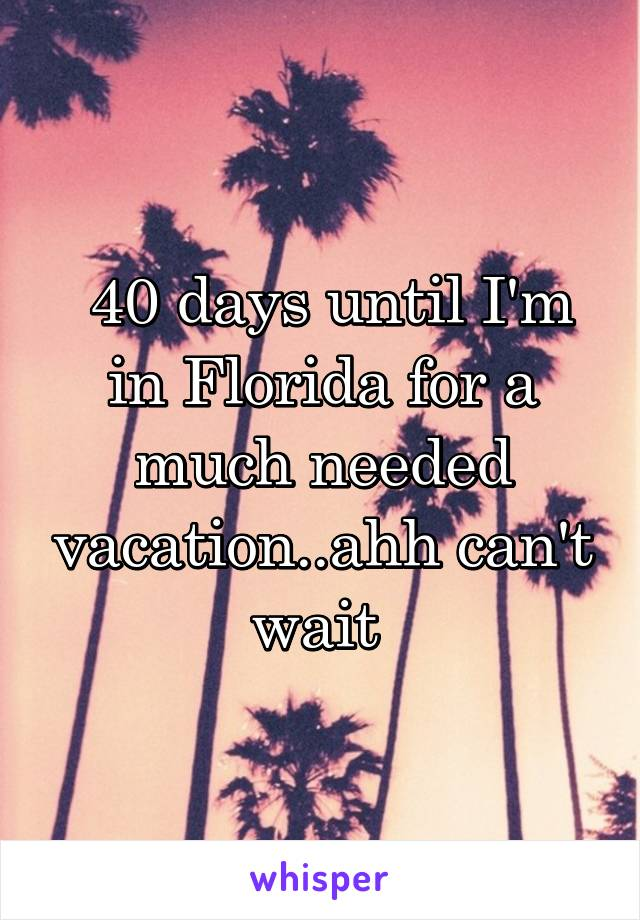 40 days until I'm in Florida for a much needed vacation..ahh can't wait