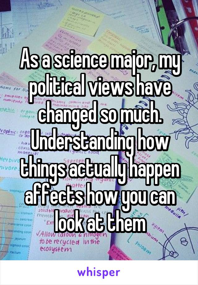 As a science major, my political views have changed so much. Understanding how things actually happen affects how you can look at them