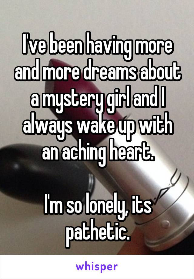 I've been having more and more dreams about a mystery girl and I always wake up with an aching heart.  I'm so lonely, its pathetic.
