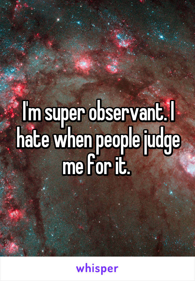 I'm super observant. I hate when people judge me for it.