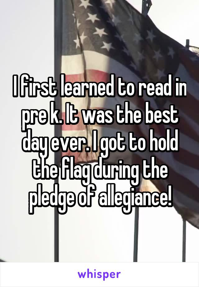 I first learned to read in pre k. It was the best day ever. I got to hold the flag during the pledge of allegiance!