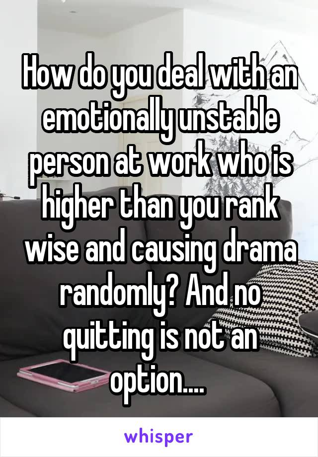How do you deal with an emotionally unstable person at work who is higher than you rank wise and causing drama randomly? And no quitting is not an option....