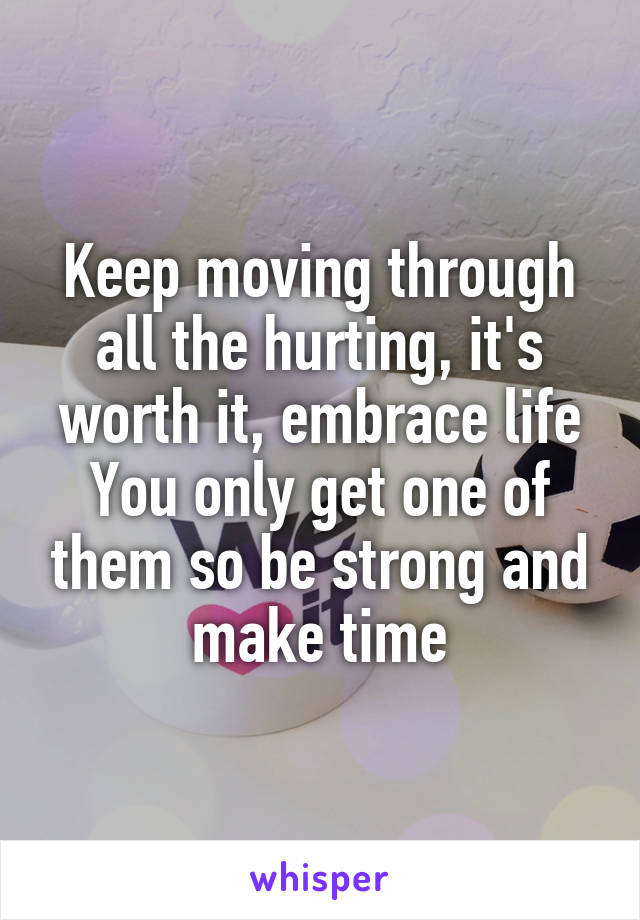 Keep moving through all the hurting, it's worth it, embrace life You only get one of them so be strong and make time