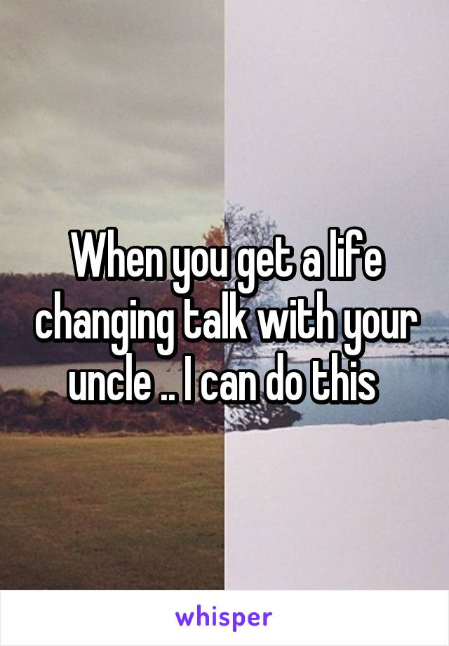 When you get a life changing talk with your uncle .. I can do this