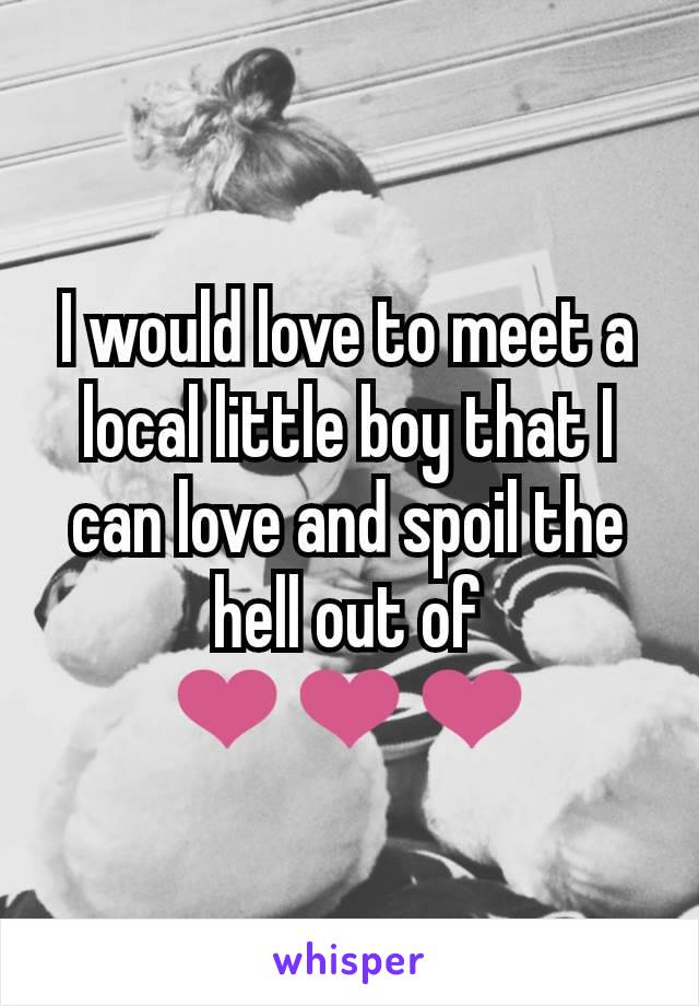 I would love to meet a local little boy that I can love and spoil the hell out of ❤❤❤