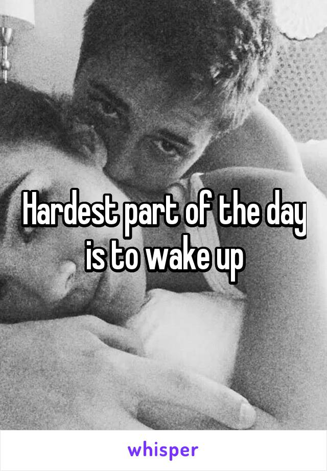 Hardest part of the day is to wake up