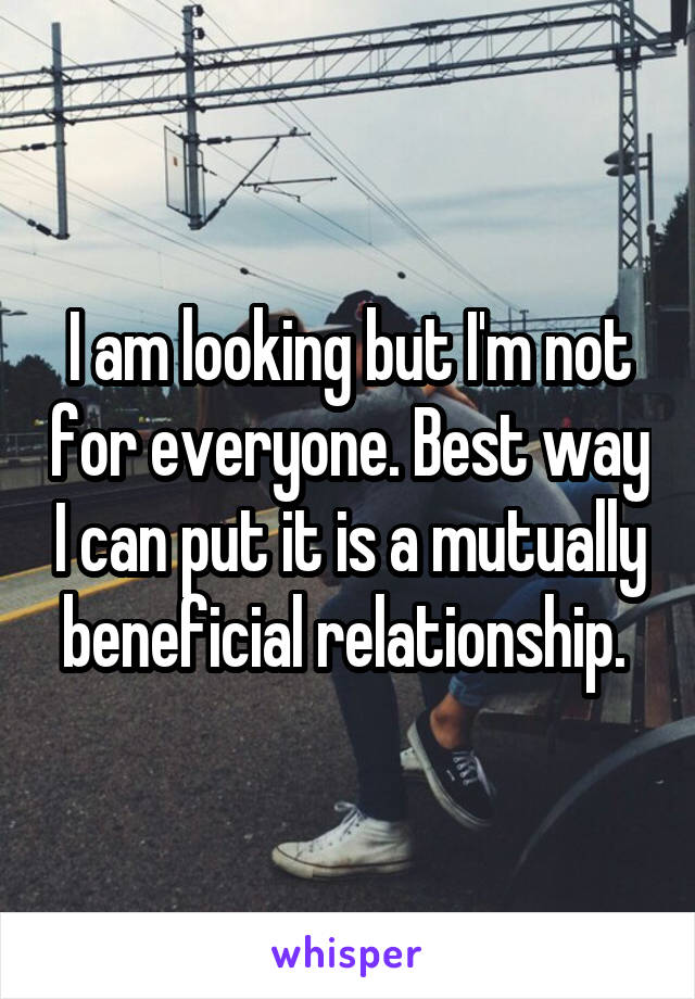 I am looking but I'm not for everyone. Best way I can put it is a mutually beneficial relationship.
