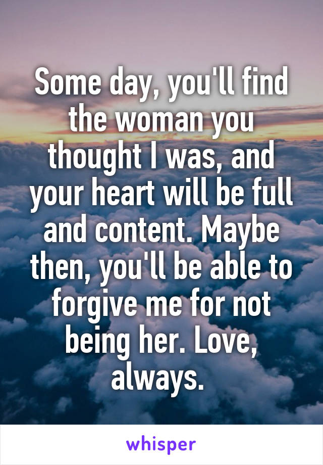 Some day, you'll find the woman you thought I was, and your heart will be full and content. Maybe then, you'll be able to forgive me for not being her. Love, always.