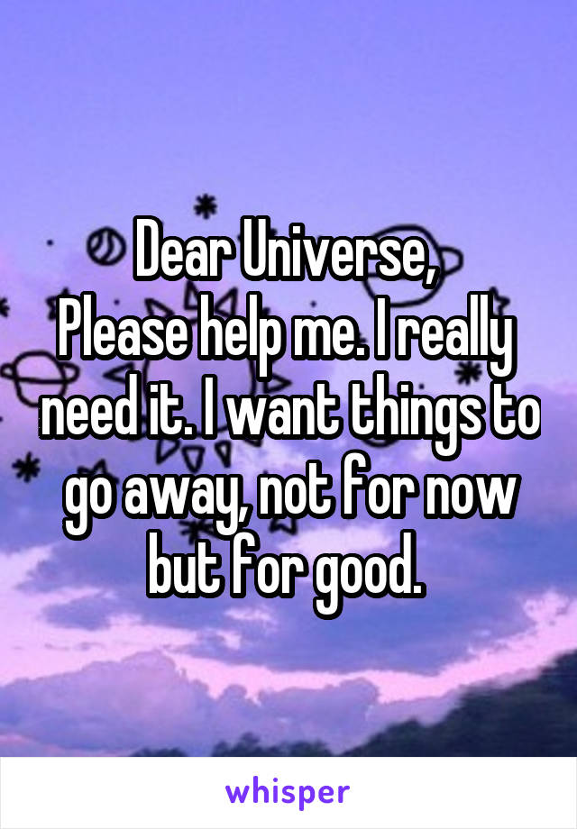 Dear Universe,  Please help me. I really  need it. I want things to go away, not for now but for good.