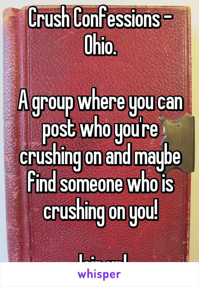 Crush Confessions - Ohio.  A group where you can post who you're crushing on and maybe find someone who is crushing on you!  Join up!