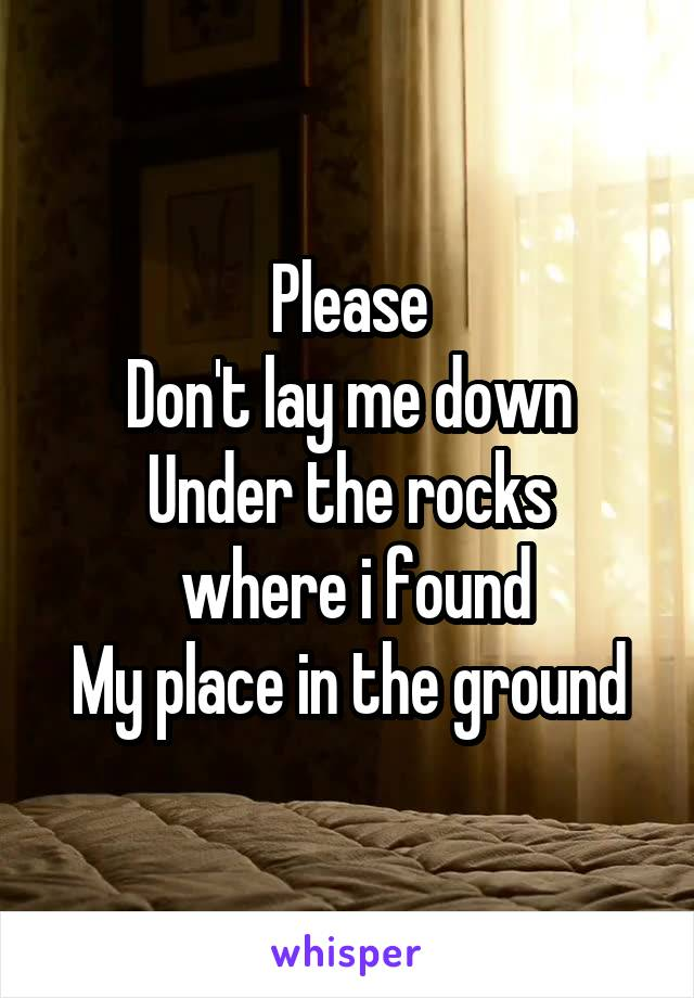 Please Don't lay me down Under the rocks  where i found My place in the ground