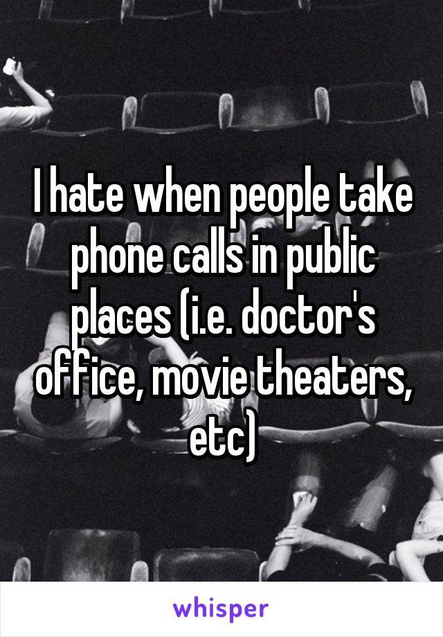 I hate when people take phone calls in public places (i.e. doctor's office, movie theaters, etc)