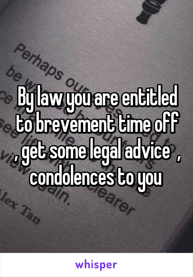 By law you are entitled to brevement time off , get some legal advice  , condolences to you