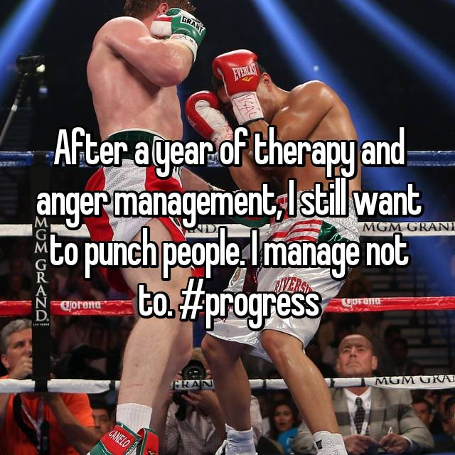 After a year of therapy and anger management, I still want to punch people. I manage not to. #progress