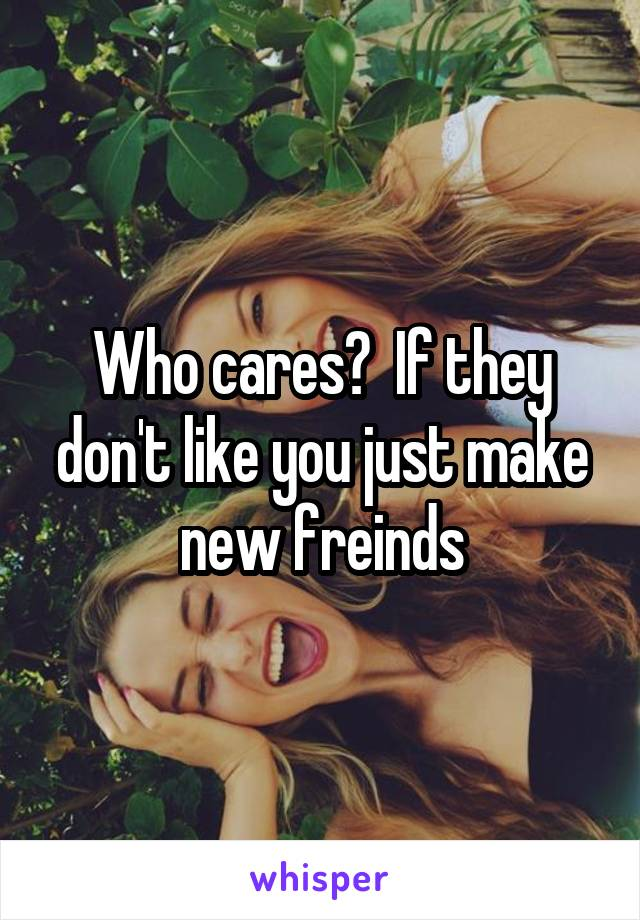 Who cares?  If they don't like you just make new freinds