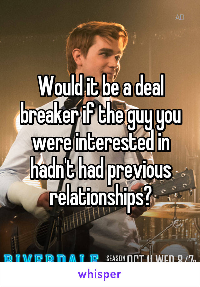 Would it be a deal breaker if the guy you were interested in hadn't had previous relationships?