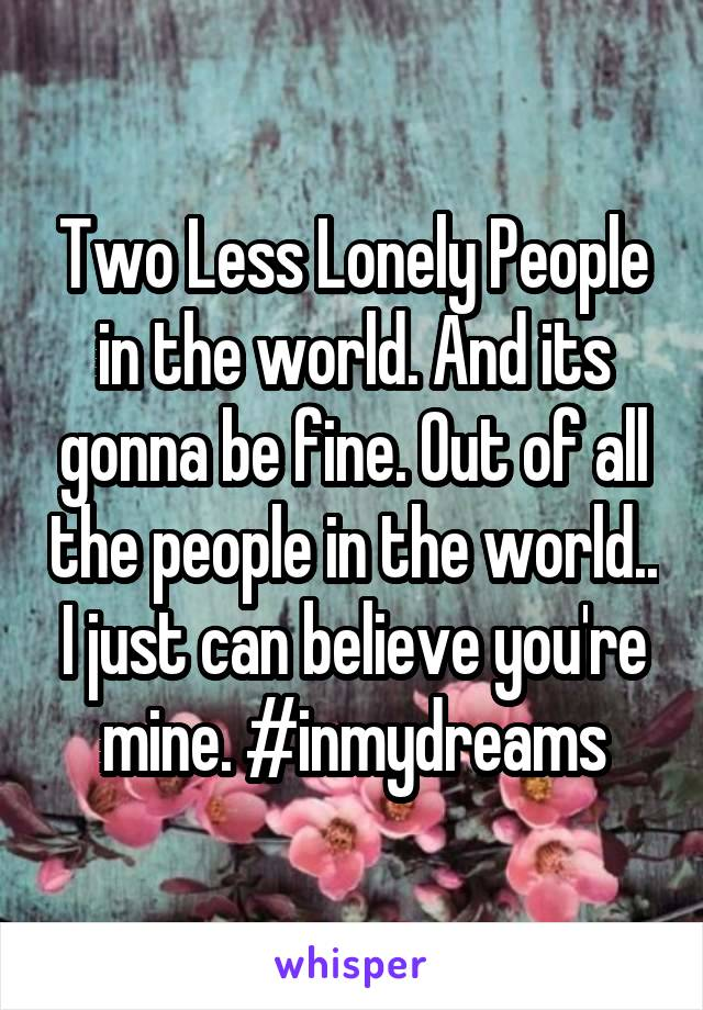 Two Less Lonely People in the world. And its gonna be fine. Out of all the people in the world.. I just can believe you're mine. #inmydreams