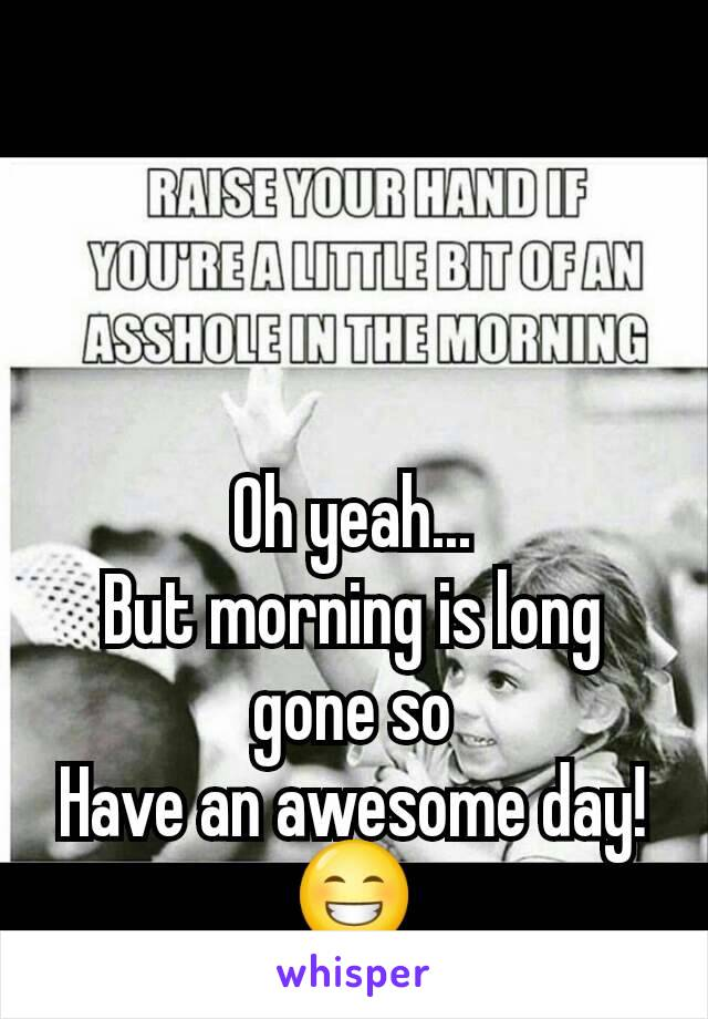Oh yeah... But morning is long gone so Have an awesome day! 😁