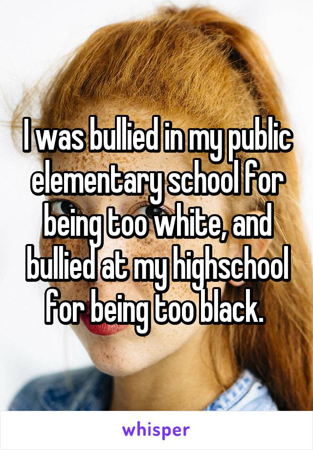 I was bullied in my public elementary school for being too white, and bullied at my highschool for being too black.