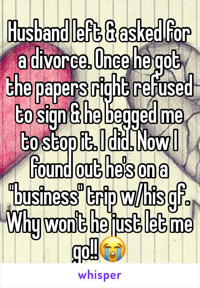 """Husband left & asked for a divorce. Once he got the papers right refused to sign & he begged me to stop it. I did. Now I found out he's on a """"business"""" trip w/his gf. Why won't he just let me go!!😭"""