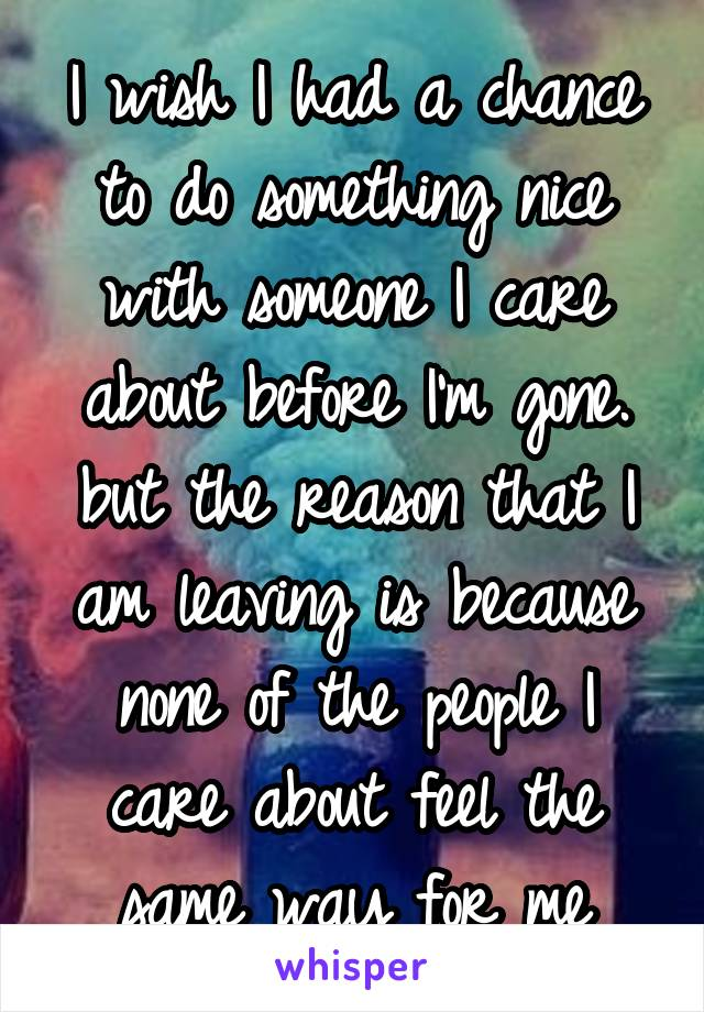 I wish I had a chance to do something nice with someone I care about before I'm gone. but the reason that I am leaving is because none of the people I care about feel the same way for me