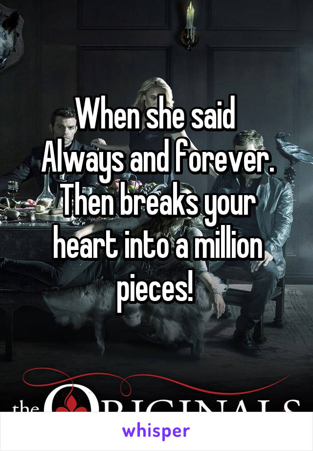 When she said  Always and forever. Then breaks your heart into a million pieces!