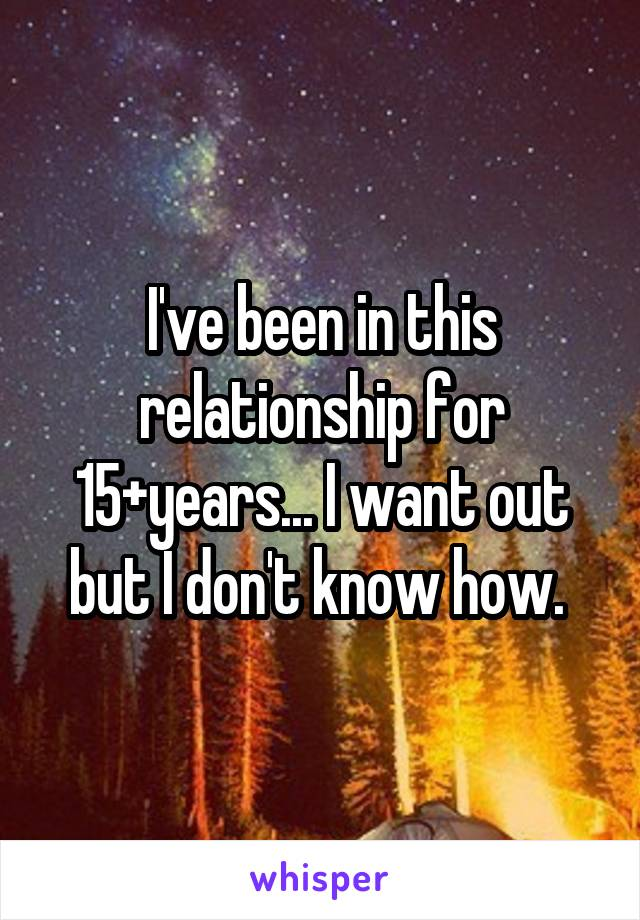 I've been in this relationship for 15+years... I want out but I don't know how.