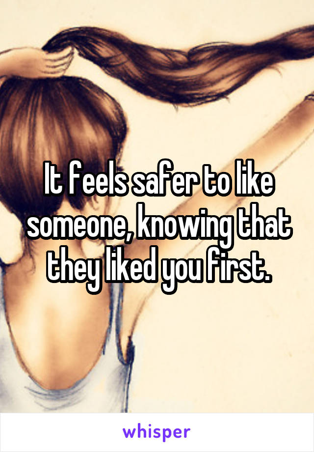 It feels safer to like someone, knowing that they liked you first.