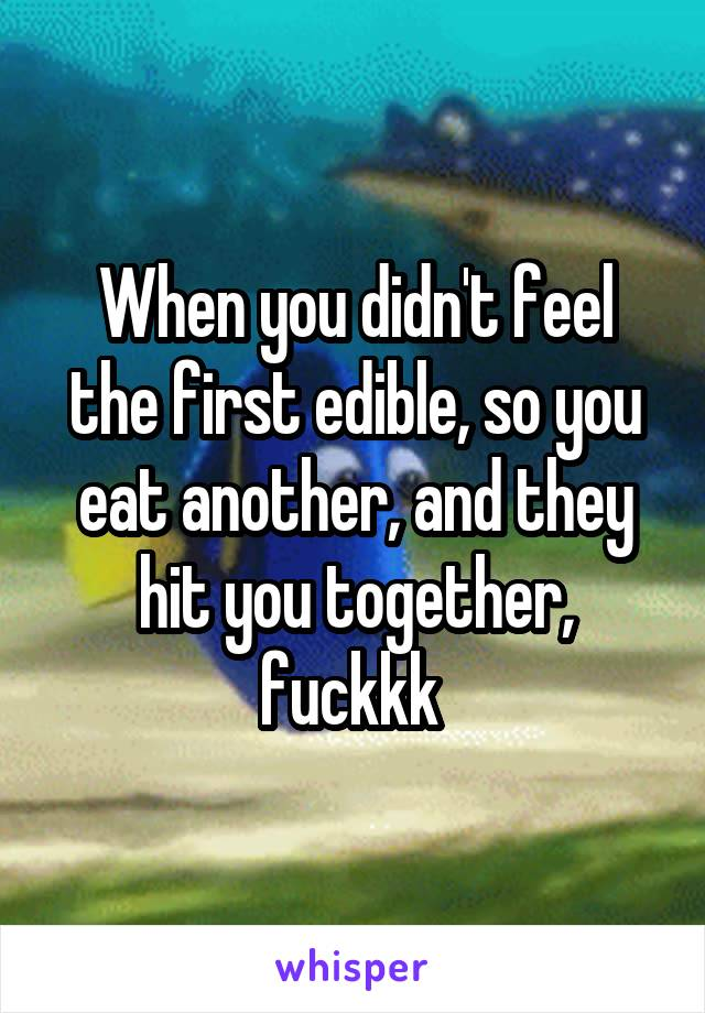 When you didn't feel the first edible, so you eat another, and they hit you together, fuckkk