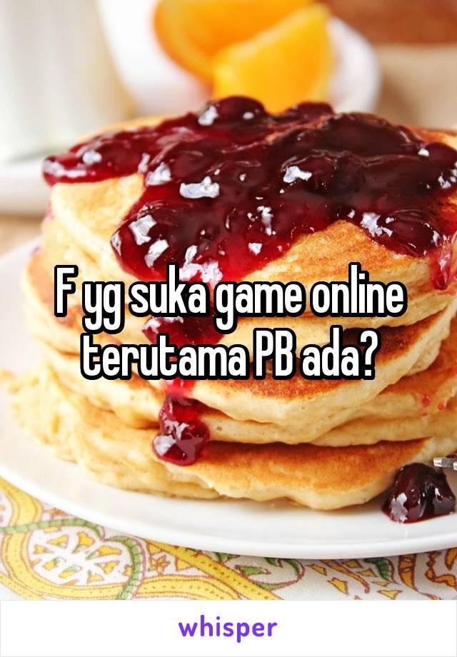 F yg suka game online terutama PB ada?