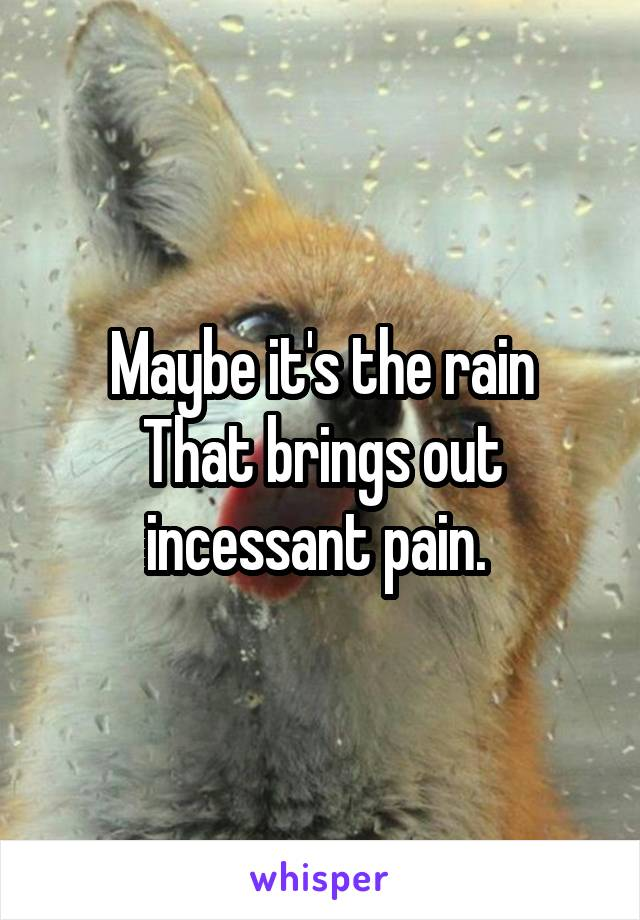 Maybe it's the rain That brings out incessant pain.