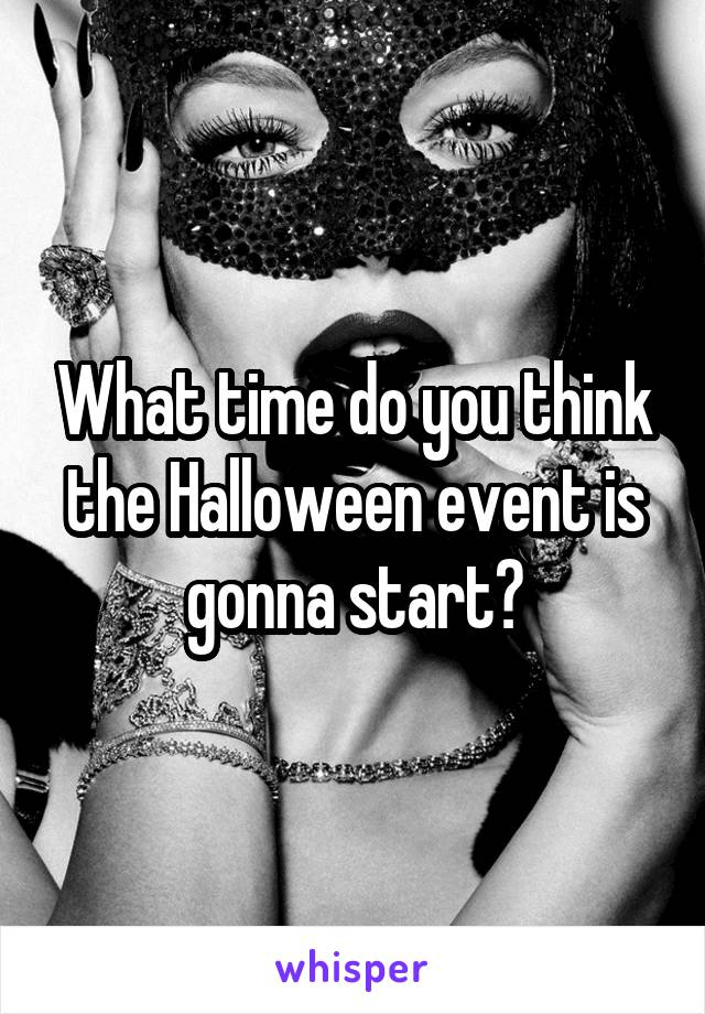 What time do you think the Halloween event is gonna start?
