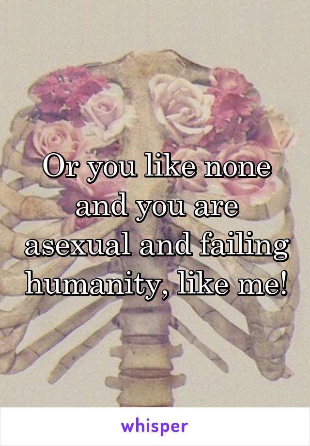Or you like none and you are asexual and failing humanity, like me!