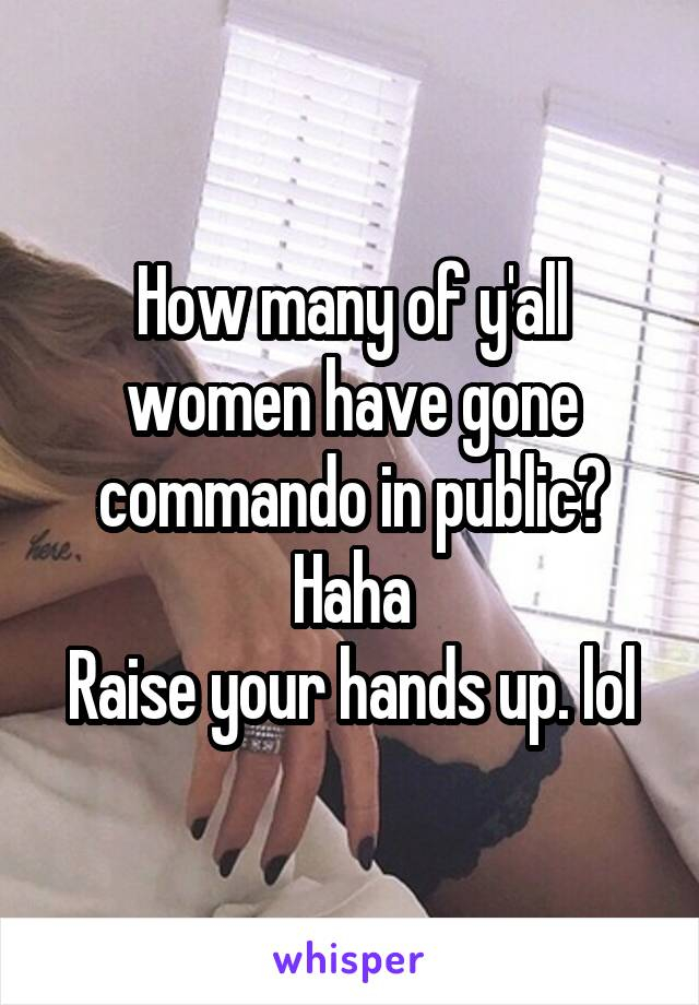How many of y'all women have gone commando in public? Haha Raise your hands up. lol