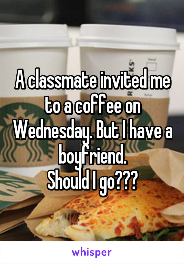 A classmate invited me to a coffee on Wednesday. But I have a boyfriend. Should I go???