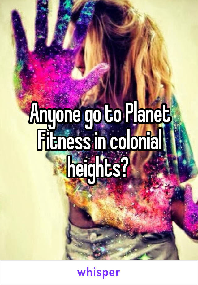 Anyone go to Planet Fitness in colonial heights?