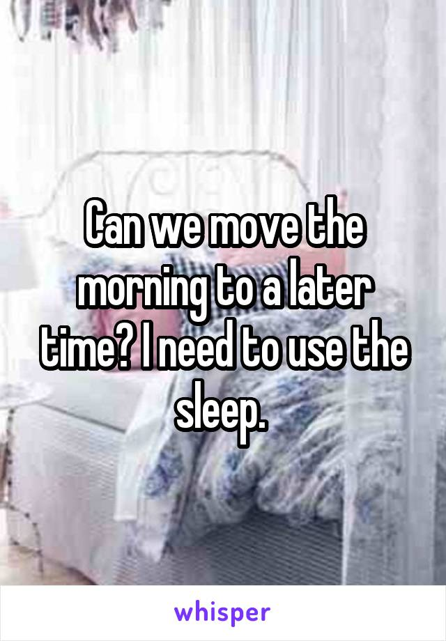 Can we move the morning to a later time? I need to use the sleep.