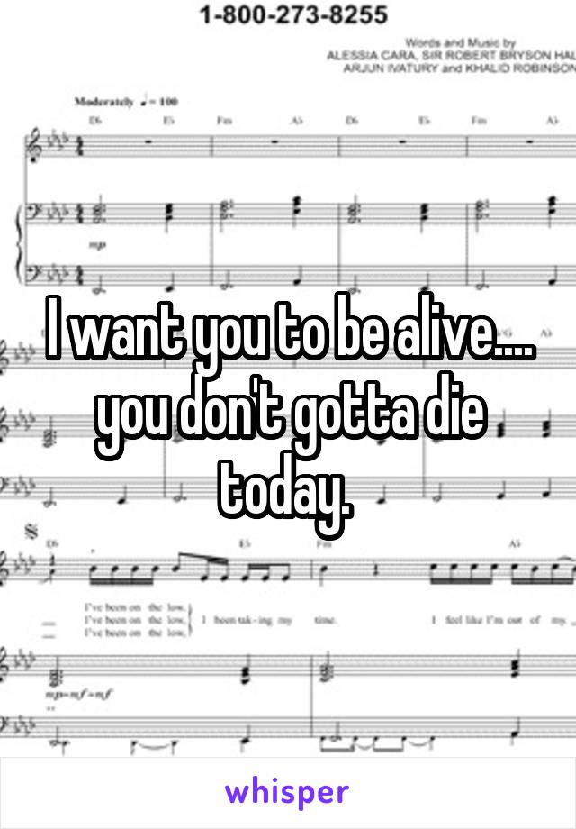 I want you to be alive.... you don't gotta die today.