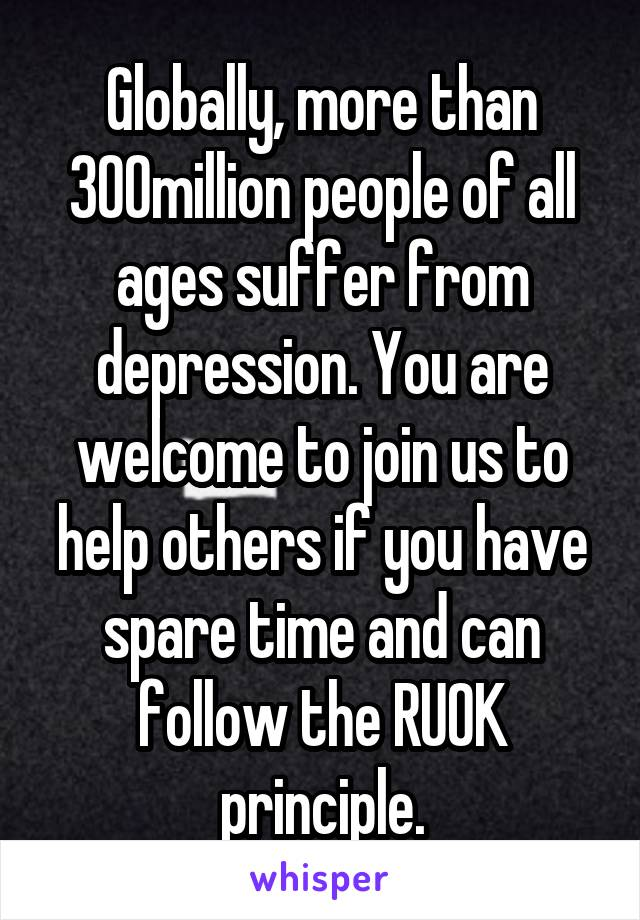 Globally, more than 300million people of all ages suffer from depression. You are welcome to join us to help others if you have spare time and can follow the RUOK principle.