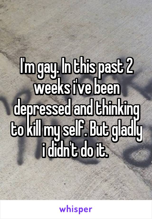 I'm gay. In this past 2 weeks i've been depressed and thinking to kill my self. But gladly i didn't do it.