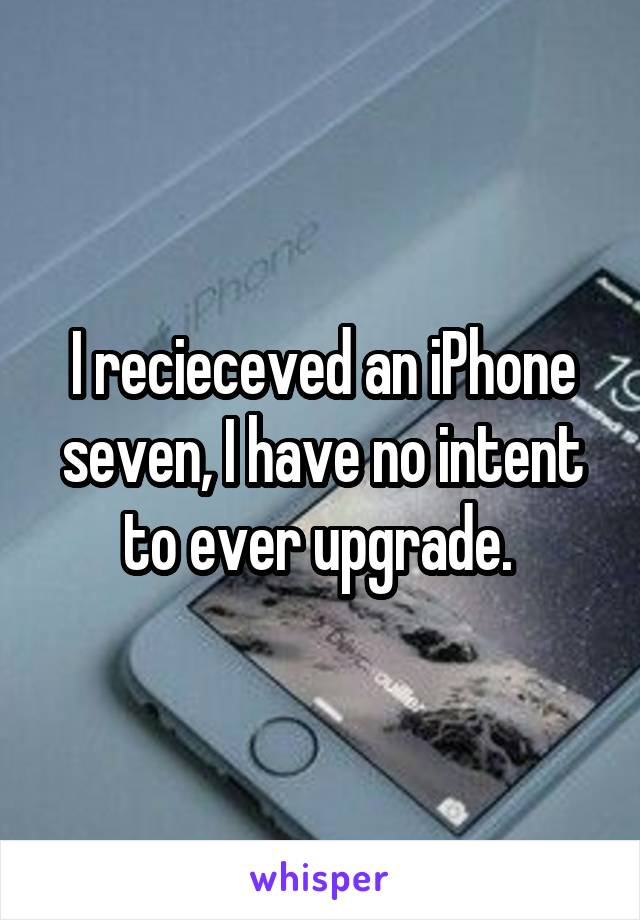 I recieceved an iPhone seven, I have no intent to ever upgrade.