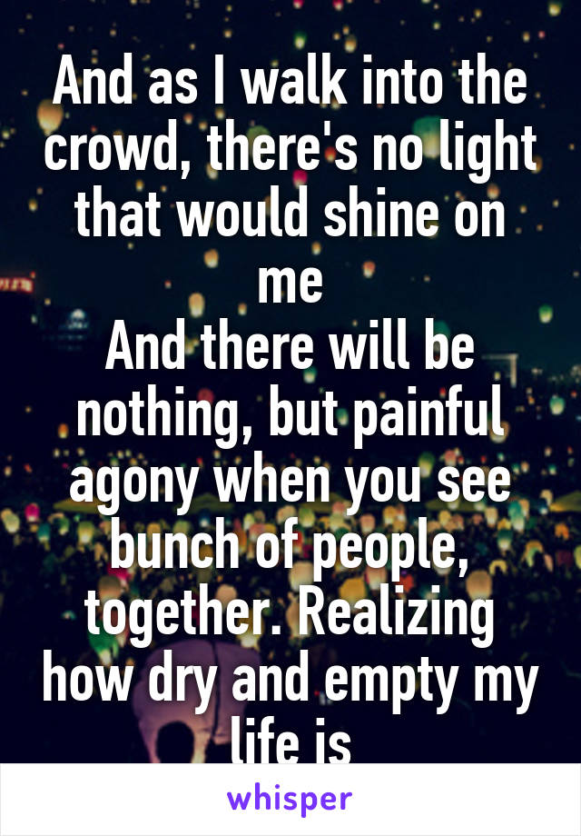 And as I walk into the crowd, there's no light that would shine on me And there will be nothing, but painful agony when you see bunch of people, together. Realizing how dry and empty my life is